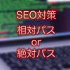 SEO対策:相対パスと絶対パスのどちらを使うべきか